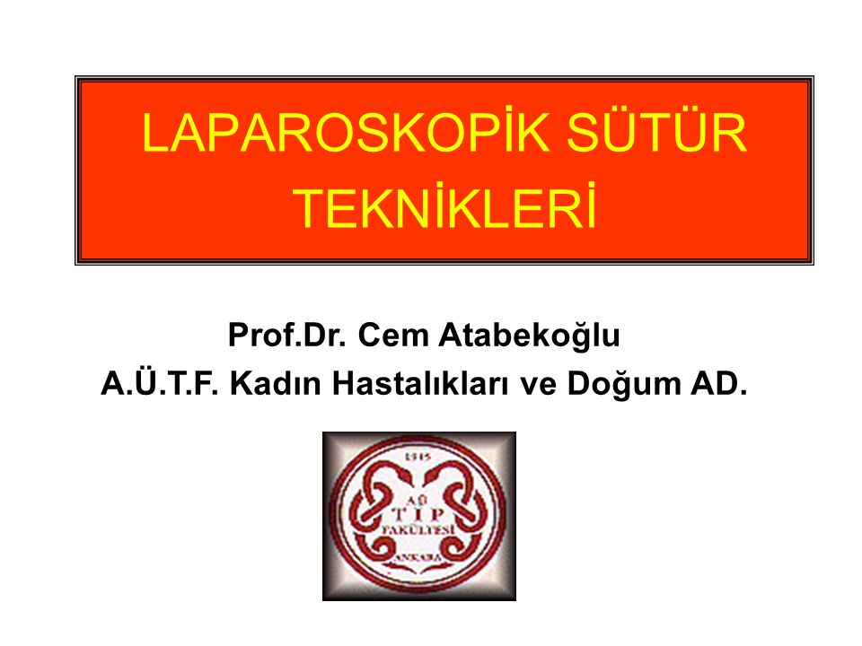 LAPAROSKOPİK SÜTÜR TEKNİKLERİ Prof.Dr. Cem Atabekoğlu A.Ü.T.F. Kadın Hastalıkları ve Doğum AD.