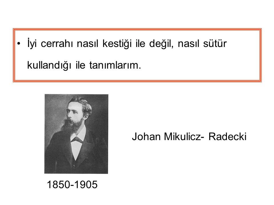 İyi cerrahı nasıl kestiği ile değil, nasıl sütür kullandığı ile tanımlarım. 1850-1905 Johan Mikulicz- Radecki