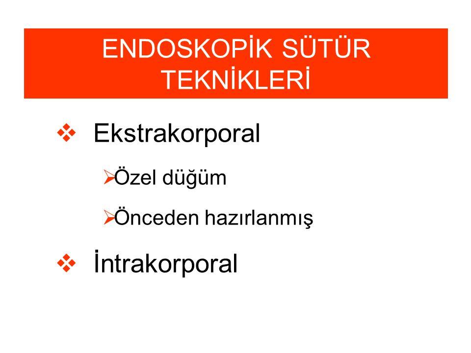 ENDOSKOPİK SÜTÜR TEKNİKLERİ  Ekstrakorporal  Özel düğüm  Önceden hazırlanmış  İntrakorporal
