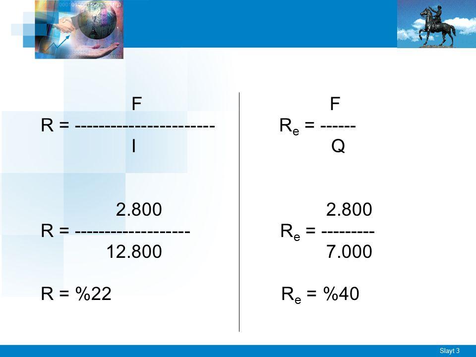 Slayt 3 F F R = ----------------------- R e = ------ I Q 2.800 2.800 R = ------------------- R e = --------- 12.800 7.000 R = %22 R e = %40