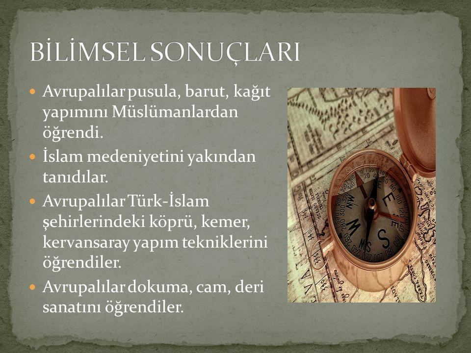 Avrupalılar pusula, barut, kağıt yapımını Müslümanlardan öğrendi. İslam medeniyetini yakından tanıdılar. Avrupalılar Türk-İslam şehirlerindeki köprü,