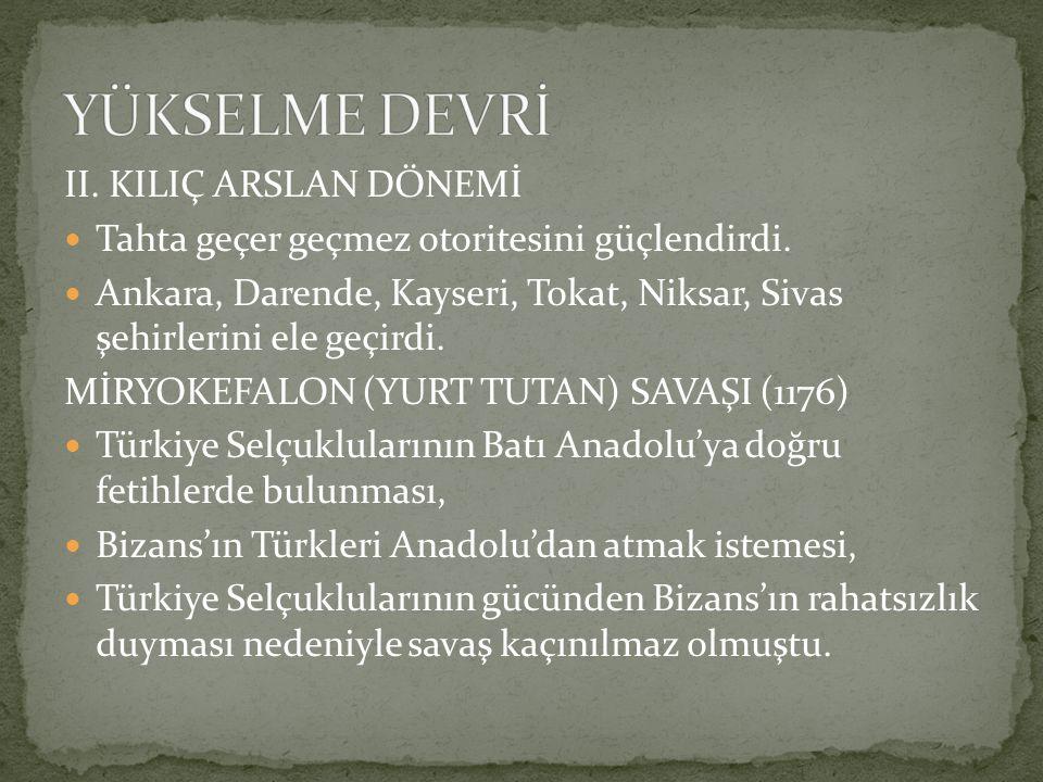 II. KILIÇ ARSLAN DÖNEMİ Tahta geçer geçmez otoritesini güçlendirdi. Ankara, Darende, Kayseri, Tokat, Niksar, Sivas şehirlerini ele geçirdi. MİRYOKEFAL