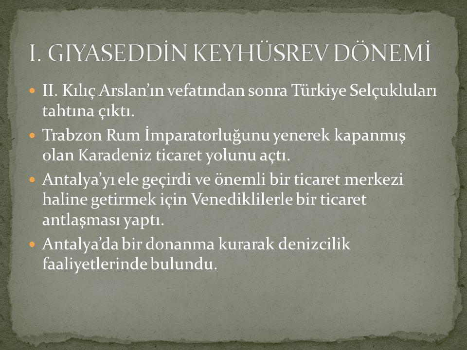 II. Kılıç Arslan'ın vefatından sonra Türkiye Selçukluları tahtına çıktı. Trabzon Rum İmparatorluğunu yenerek kapanmış olan Karadeniz ticaret yolunu aç