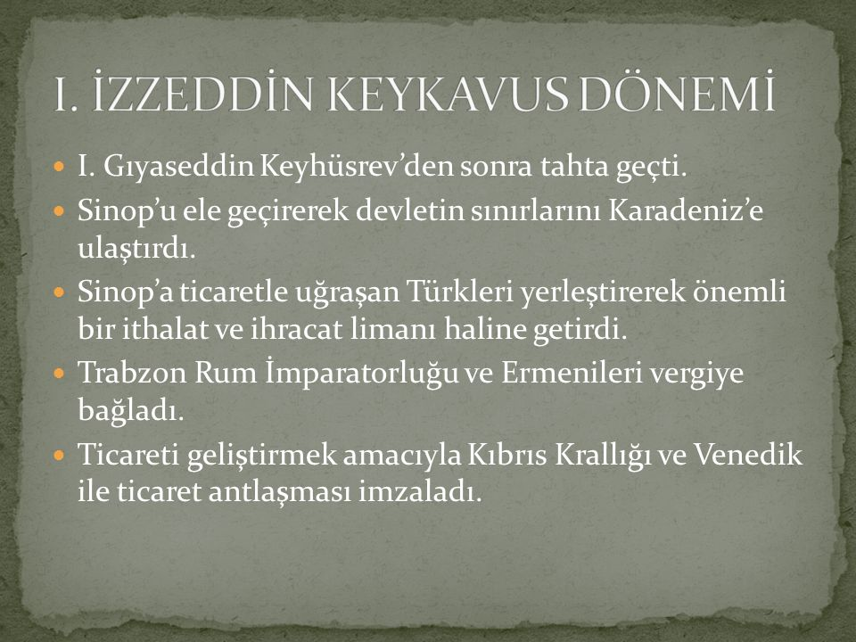 I. Gıyaseddin Keyhüsrev'den sonra tahta geçti. Sinop'u ele geçirerek devletin sınırlarını Karadeniz'e ulaştırdı. Sinop'a ticaretle uğraşan Türkleri ye