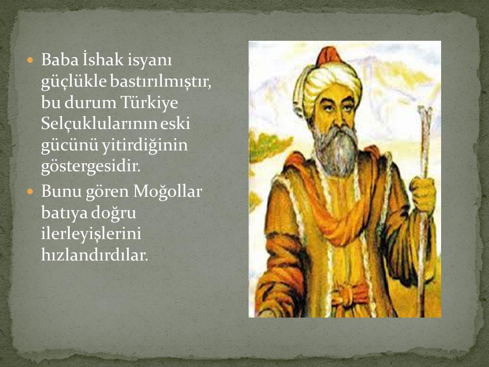 Baba İshak isyanı güçlükle bastırılmıştır, bu durum Türkiye Selçuklularının eski gücünü yitirdiğinin göstergesidir. Bunu gören Moğollar batıya doğru i