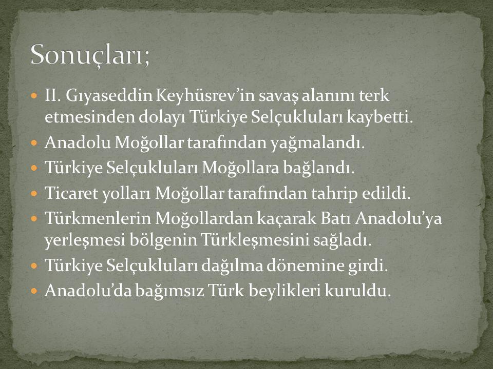 II. Gıyaseddin Keyhüsrev'in savaş alanını terk etmesinden dolayı Türkiye Selçukluları kaybetti. Anadolu Moğollar tarafından yağmalandı. Türkiye Selçuk