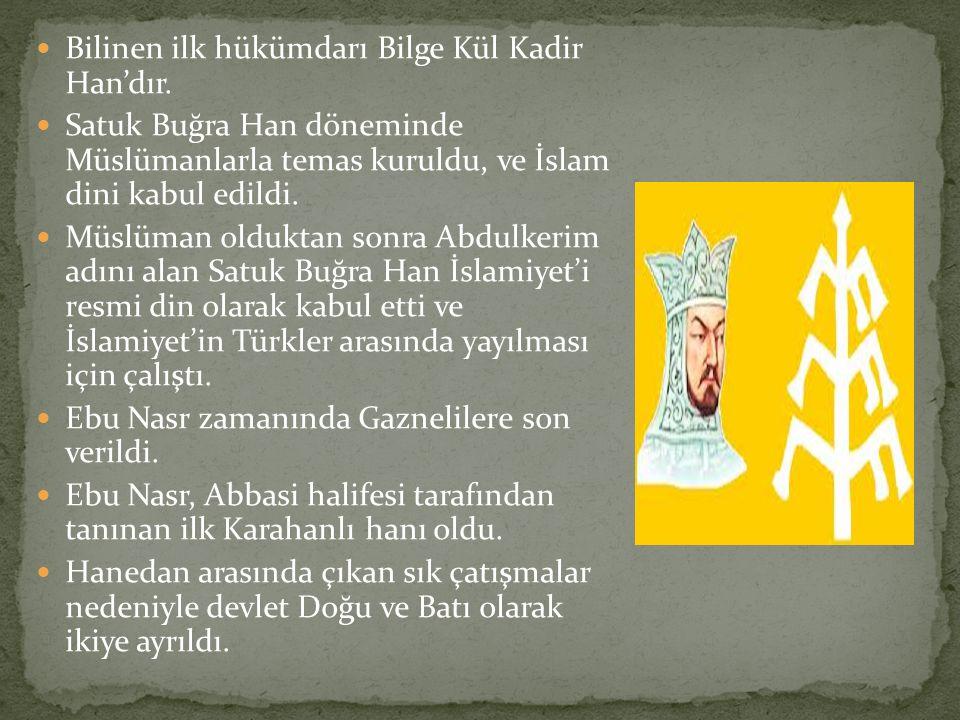 Bilinen ilk hükümdarı Bilge Kül Kadir Han'dır. Satuk Buğra Han döneminde Müslümanlarla temas kuruldu, ve İslam dini kabul edildi. Müslüman olduktan so