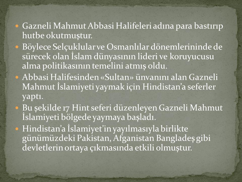 Gazneli Mahmut Abbasi Halifeleri adına para bastırıp hutbe okutmuştur. Böylece Selçuklular ve Osmanlılar dönemlerininde de sürecek olan İslam dünyasın