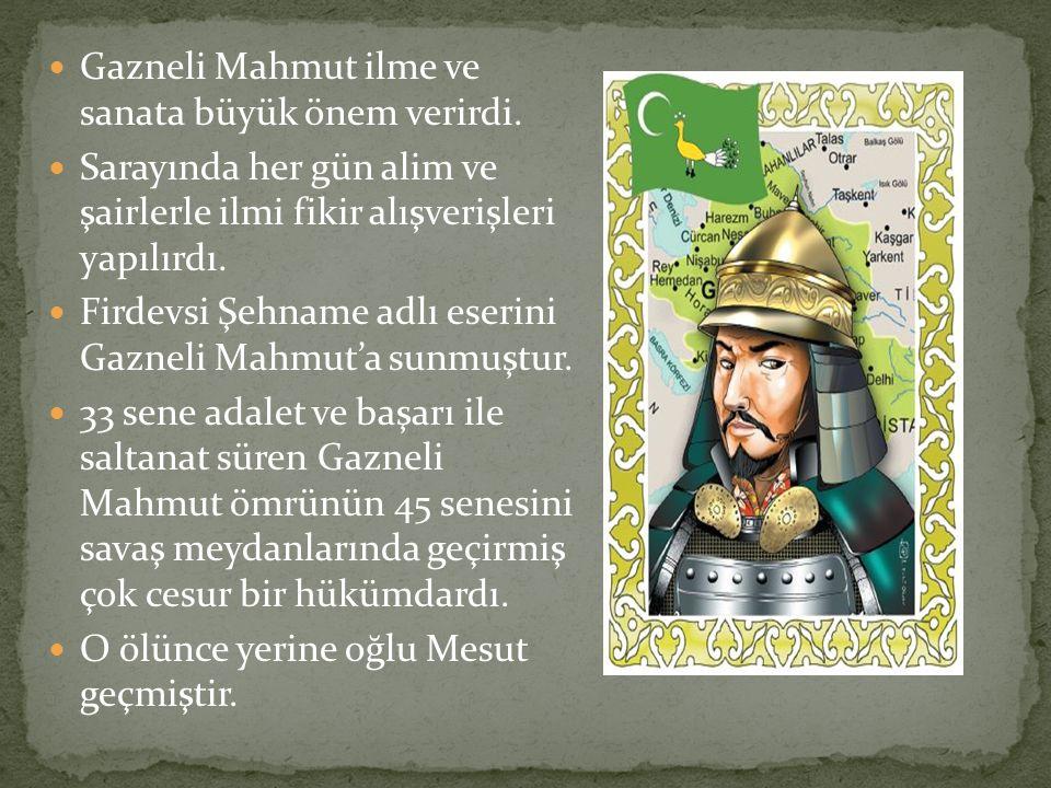 Gazneli Mahmut ilme ve sanata büyük önem verirdi. Sarayında her gün alim ve şairlerle ilmi fikir alışverişleri yapılırdı. Firdevsi Şehname adlı eserin