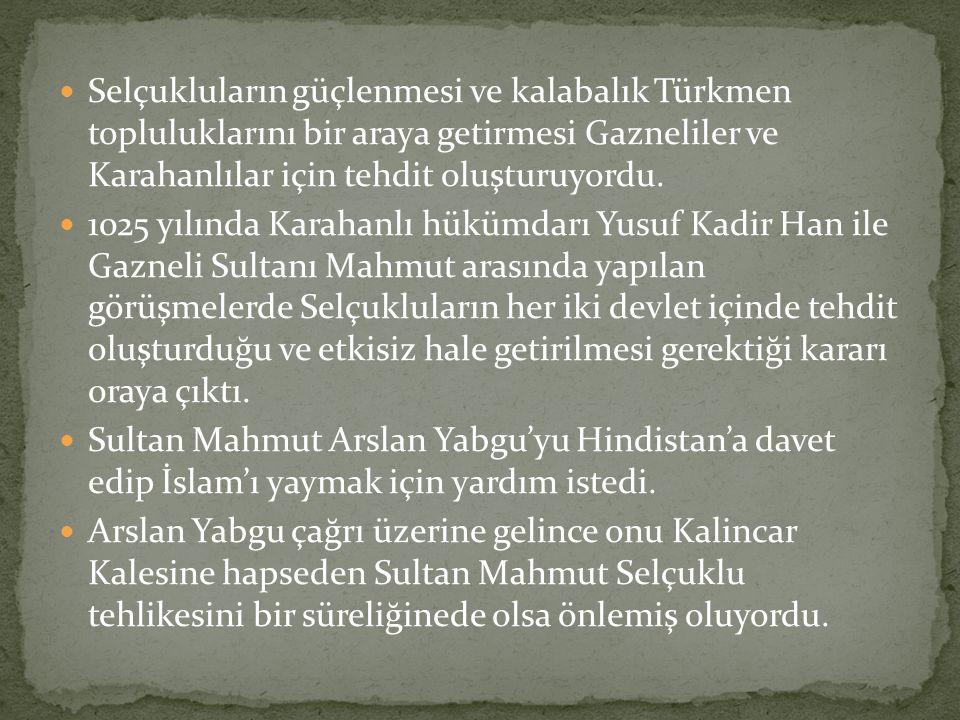 Selçukluların güçlenmesi ve kalabalık Türkmen topluluklarını bir araya getirmesi Gazneliler ve Karahanlılar için tehdit oluşturuyordu. 1025 yılında Ka