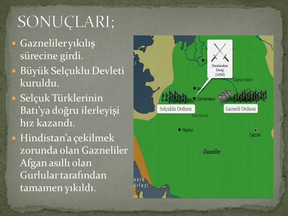 Gazneliler yıkılış sürecine girdi. Büyük Selçuklu Devleti kuruldu. Selçuk Türklerinin Batı'ya doğru ilerleyişi hız kazandı. Hindistan'a çekilmek zorun