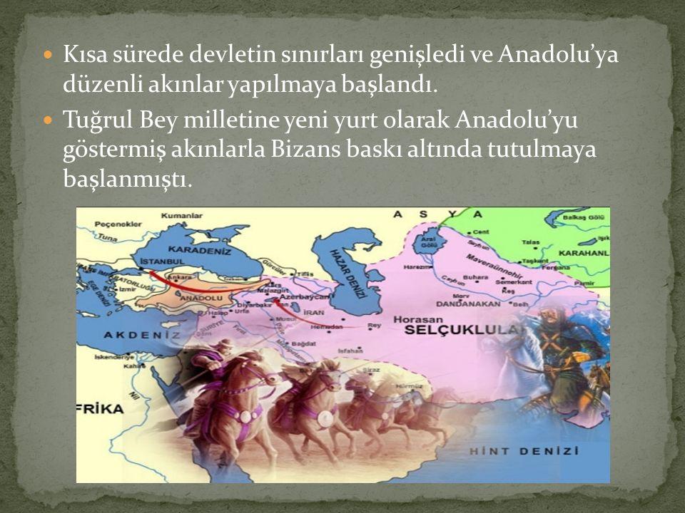 Kısa sürede devletin sınırları genişledi ve Anadolu'ya düzenli akınlar yapılmaya başlandı. Tuğrul Bey milletine yeni yurt olarak Anadolu'yu göstermiş