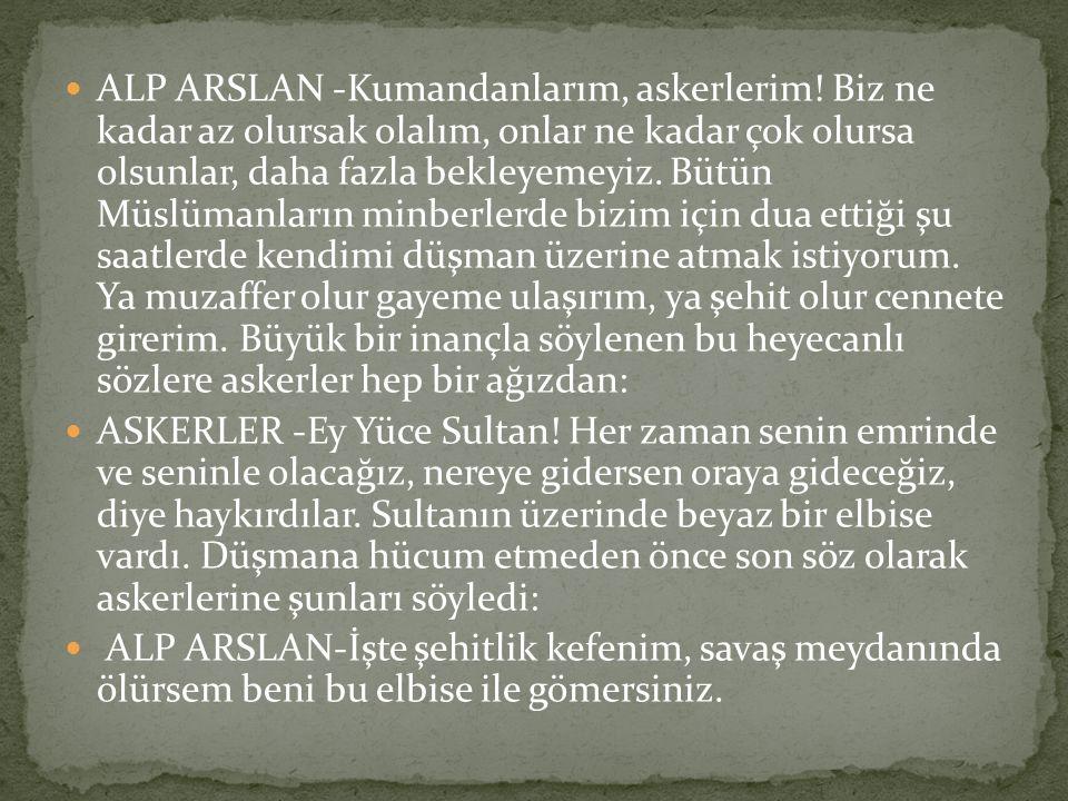 ALP ARSLAN -Kumandanlarım, askerlerim! Biz ne kadar az olursak olalım, onlar ne kadar çok olursa olsunlar, daha fazla bekleyemeyiz. Bütün Müslümanları
