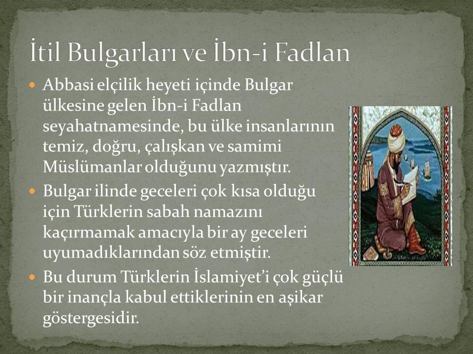 Abbasi elçilik heyeti içinde Bulgar ülkesine gelen İbn-i Fadlan seyahatnamesinde, bu ülke insanlarının temiz, doğru, çalışkan ve samimi Müslümanlar ol