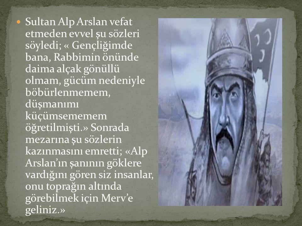 Sultan Alp Arslan vefat etmeden evvel şu sözleri söyledi; « Gençliğimde bana, Rabbimin önünde daima alçak gönüllü olmam, gücüm nedeniyle böbürlenmemem
