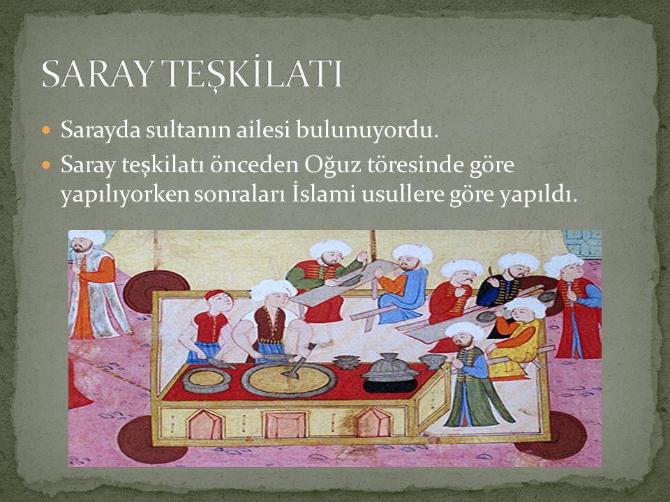 Sarayda sultanın ailesi bulunuyordu. Saray teşkilatı önceden Oğuz töresinde göre yapılıyorken sonraları İslami usullere göre yapıldı.