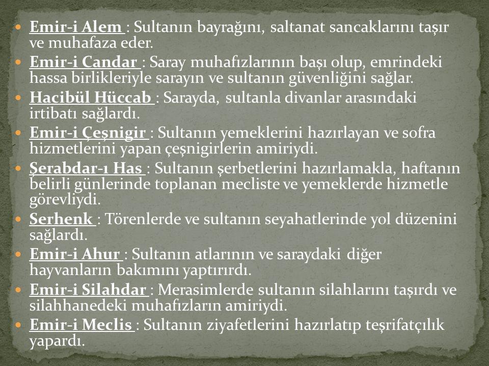 Emir-i Alem : Sultanın bayrağını, saltanat sancaklarını taşır ve muhafaza eder. Emir-i Candar : Saray muhafızlarının başı olup, emrindeki hassa birlik