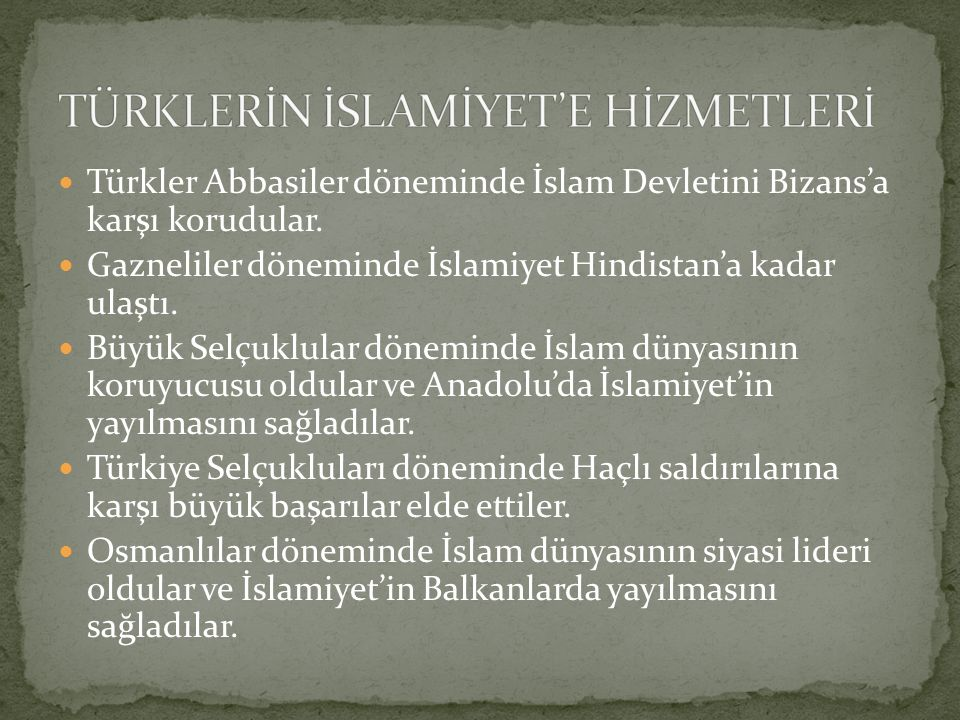Türkler Abbasiler döneminde İslam Devletini Bizans'a karşı korudular. Gazneliler döneminde İslamiyet Hindistan'a kadar ulaştı. Büyük Selçuklular dönem