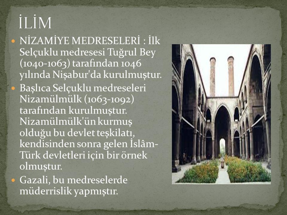 NİZAMİYE MEDRESELERİ : İlk Selçuklu medresesi Tuğrul Bey (1040-1063) tarafından 1046 yılında Nişabur'da kurulmuştur. Başlıca Selçuklu medreseleri Niza