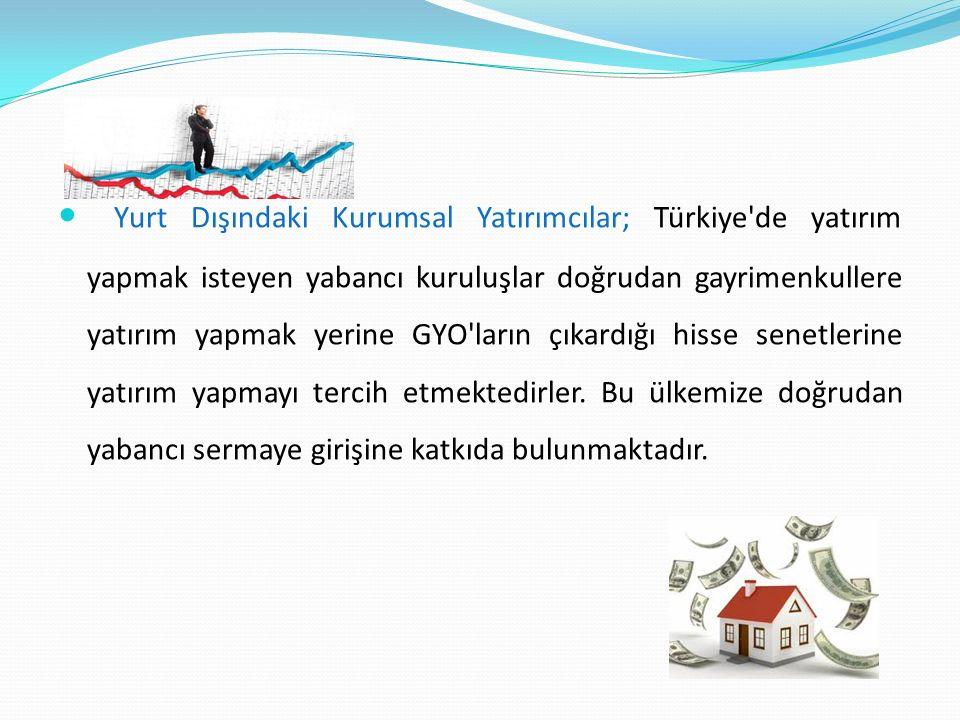 Yurt Dışındaki Kurumsal Yatırımcılar; Türkiye de yatırım yapmak isteyen yabancı kuruluşlar doğrudan gayrimenkullere yatırım yapmak yerine GYO ların çıkardığı hisse senetlerine yatırım yapmayı tercih etmektedirler.