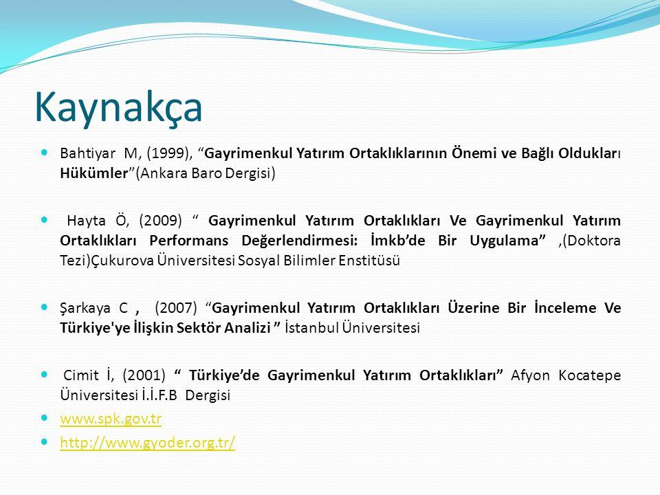 Kaynakça Bahtiyar M, (1999), Gayrimenkul Yatırım Ortaklıklarının Önemi ve Bağlı Oldukları Hükümler (Ankara Baro Dergisi) Hayta Ö, (2009) Gayrimenkul Yatırım Ortaklıkları Ve Gayrimenkul Yatırım Ortaklıkları Performans Değerlendirmesi: İmkb'de Bir Uygulama ,(Doktora Tezi)Çukurova Üniversitesi Sosyal Bilimler Enstitüsü Şarkaya C, (2007) Gayrimenkul Yatırım Ortaklıkları Üzerine Bir İnceleme Ve Türkiye ye İlişkin Sektör Analizi İstanbul Üniversitesi Cimit İ, (2001) Türkiye'de Gayrimenkul Yatırım Ortaklıkları Afyon Kocatepe Üniversitesi İ.İ.F.B Dergisi www.spk.gov.tr http://www.gyoder.org.tr/