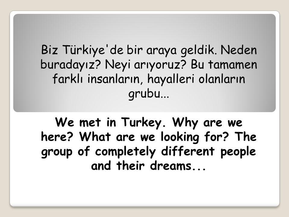 Biz Türkiye'de bir araya geldik. Neden buradayız? Neyi arıyoruz? Bu tamamen farklı insanların, hayalleri olanların grubu... We met in Turkey. Why are