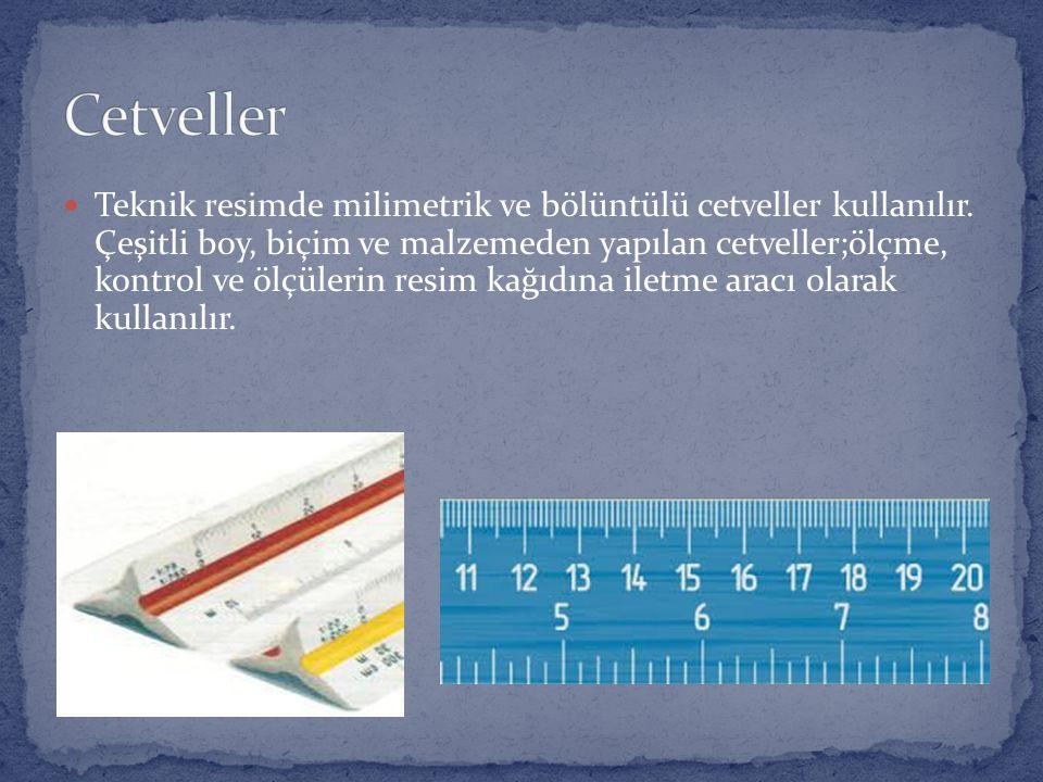 Teknik resimde milimetrik ve bölüntülü cetveller kullanılır. Çeşitli boy, biçim ve malzemeden yapılan cetveller;ölçme, kontrol ve ölçülerin resim kağı