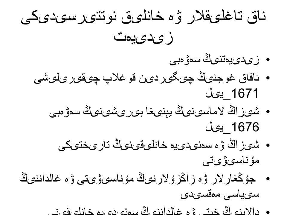 ئاق تاغلىقلار ۋە خانلىق ئوتتىرسىدىكى زىدىيەت زىدىيەتنىڭ سەۋەبى ئافاق غوجنىڭ چىگىردىن قوغلاپ چىقىرىلىشى 1671_ يىل شىزاڭ لاماسىنىڭ يېنىغا بىرىشىنىڭ سەۋەبى 1676_ يىل شىزاڭ ۋە سەئىدىيە خانلىقىنىڭ تارىختىكى مۇناسىۋىتى جۇڭغارلار ۋە زاڭزۇلارنىڭ مۇناسىۋىتى ۋە غالداننىڭ سىياسى مەقسىدى دالاينىڭ خېتى ۋە غالداننىڭ سەئىدىيە خانلىقىنى بويسۇندۇرىشى