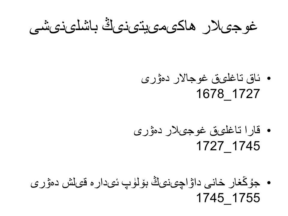 غوجىلار ھاكىمىيتىنىڭ باشلىنىشى ئاق تاغلىق غوجالار دەۋرى 1727_1678 قارا تاغلىق غوجىلار دەۋرى 1745_1727 جۇڭغار خانى داۋاچىنىڭ بۆلۈپ ئىدارە قىلش دەۋرى 1755_1745