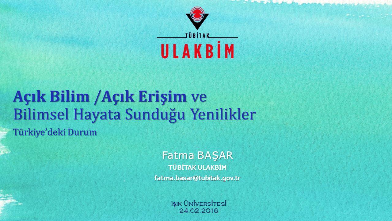 Açık Bilim /Açık Erişim ve Bilimsel Hayata Sunduğu Yenilikler Türkiye'deki Durum Fatma BAŞAR TÜBİTAK ULAKBİM fatma.basar@tubitak.gov.tr I ş ık Ün İ ve