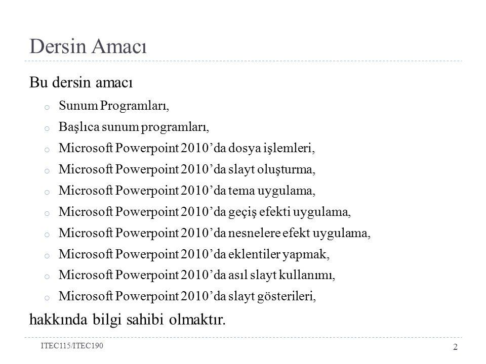 Dersin Amacı Bu dersin amacı o Sunum Programları, o Başlıca sunum programları, o Microsoft Powerpoint 2010'da dosya işlemleri, o Microsoft Powerpoint 2010'da slayt oluşturma, o Microsoft Powerpoint 2010'da tema uygulama, o Microsoft Powerpoint 2010'da geçiş efekti uygulama, o Microsoft Powerpoint 2010'da nesnelere efekt uygulama, o Microsoft Powerpoint 2010'da eklentiler yapmak, o Microsoft Powerpoint 2010'da asıl slayt kullanımı, o Microsoft Powerpoint 2010'da slayt gösterileri, hakkında bilgi sahibi olmaktır.