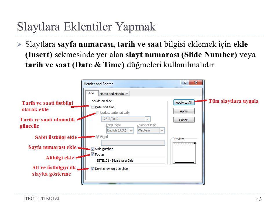 Slaytlara Eklentiler Yapmak  Slaytlara sayfa numarası, tarih ve saat bilgisi eklemek için ekle (Insert) sekmesinde yer alan slayt numarası (Slide Number) veya tarih ve saat (Date & Time) düğmeleri kullanılmalıdır.