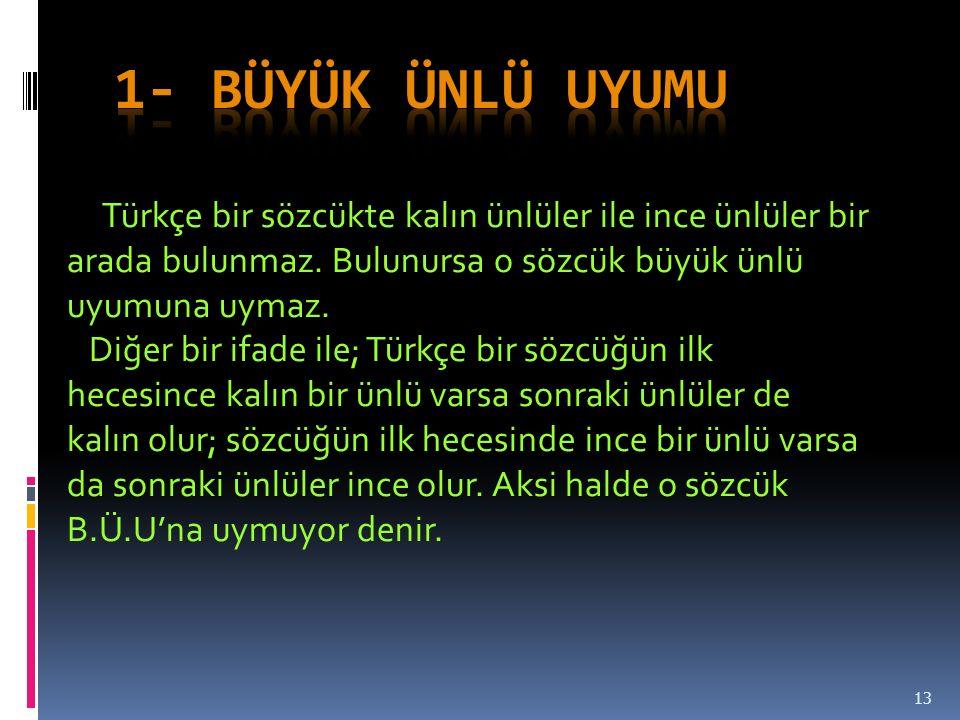 13 Türkçe bir sözcükte kalın ünlüler ile ince ünlüler bir arada bulunmaz.