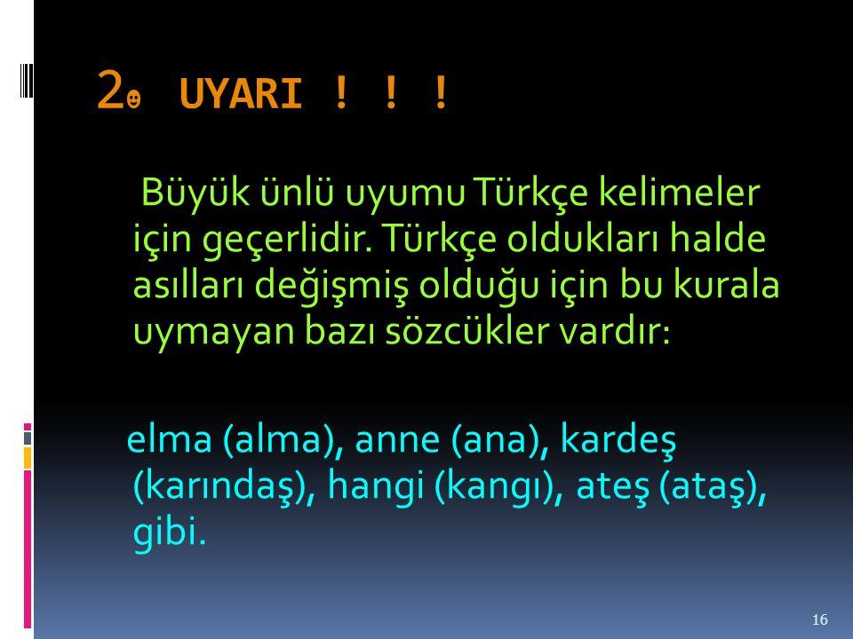 2 ☻ UYARI .Büyük ünlü uyumu Türkçe kelimeler için geçerlidir.