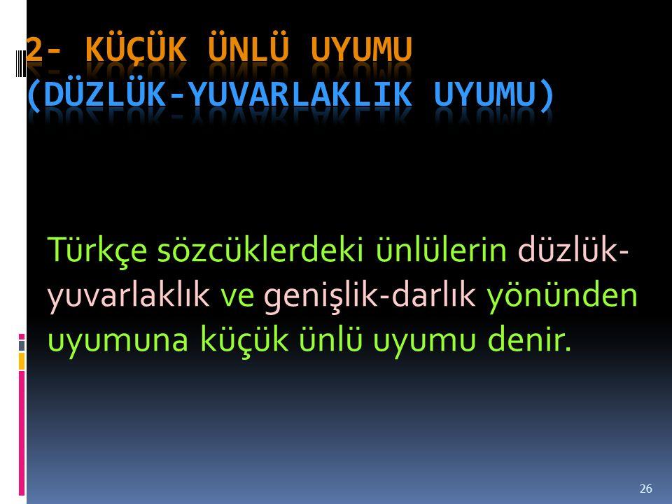 26 Türkçe sözcüklerdeki ünlülerin düzlük- yuvarlaklık ve genişlik-darlık yönünden uyumuna küçük ünlü uyumu denir.
