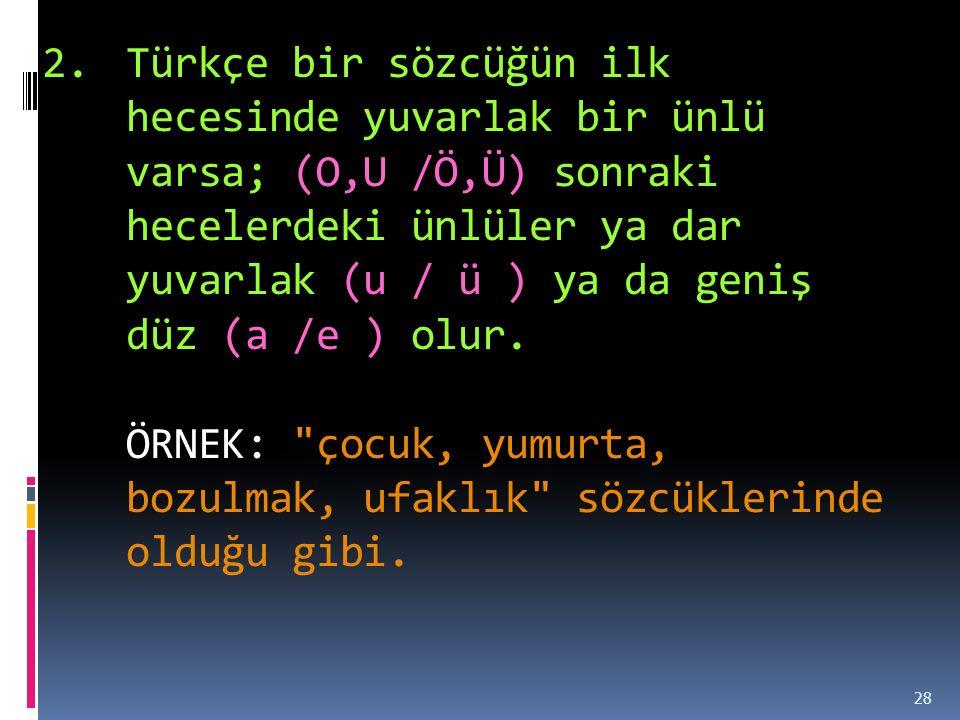2.Türkçe bir sözcüğün ilk hecesinde yuvarlak bir ünlü varsa; (O,U /Ö,Ü) sonraki hecelerdeki ünlüler ya dar yuvarlak (u / ü ) ya da geniş düz (a /e ) olur.