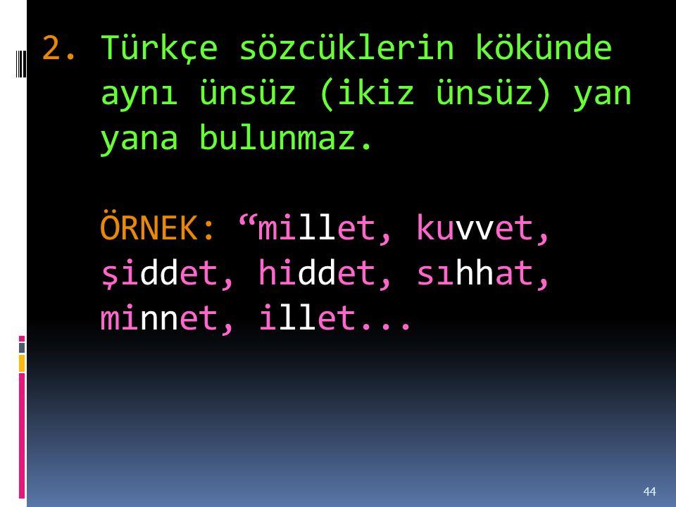 2.Türkçe sözcüklerin kökünde aynı ünsüz (ikiz ünsüz) yan yana bulunmaz.