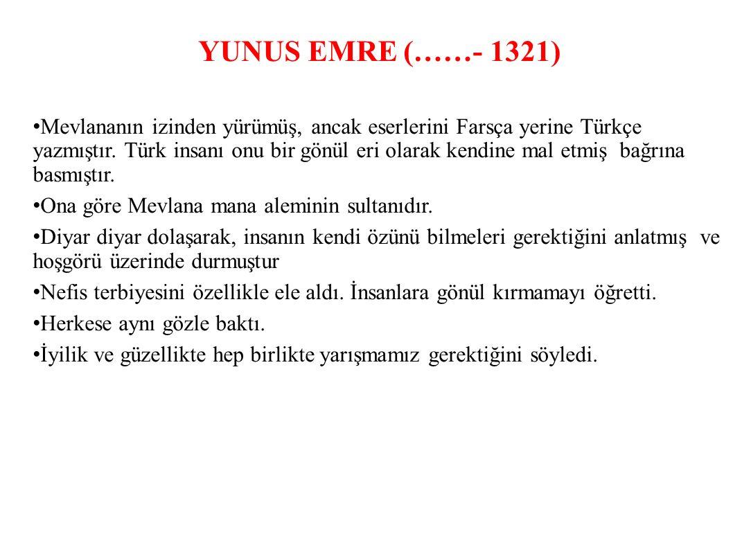 YUNUS EMRE (……- 1321) Mevlananın izinden yürümüş, ancak eserlerini Farsça yerine Türkçe yazmıştır.