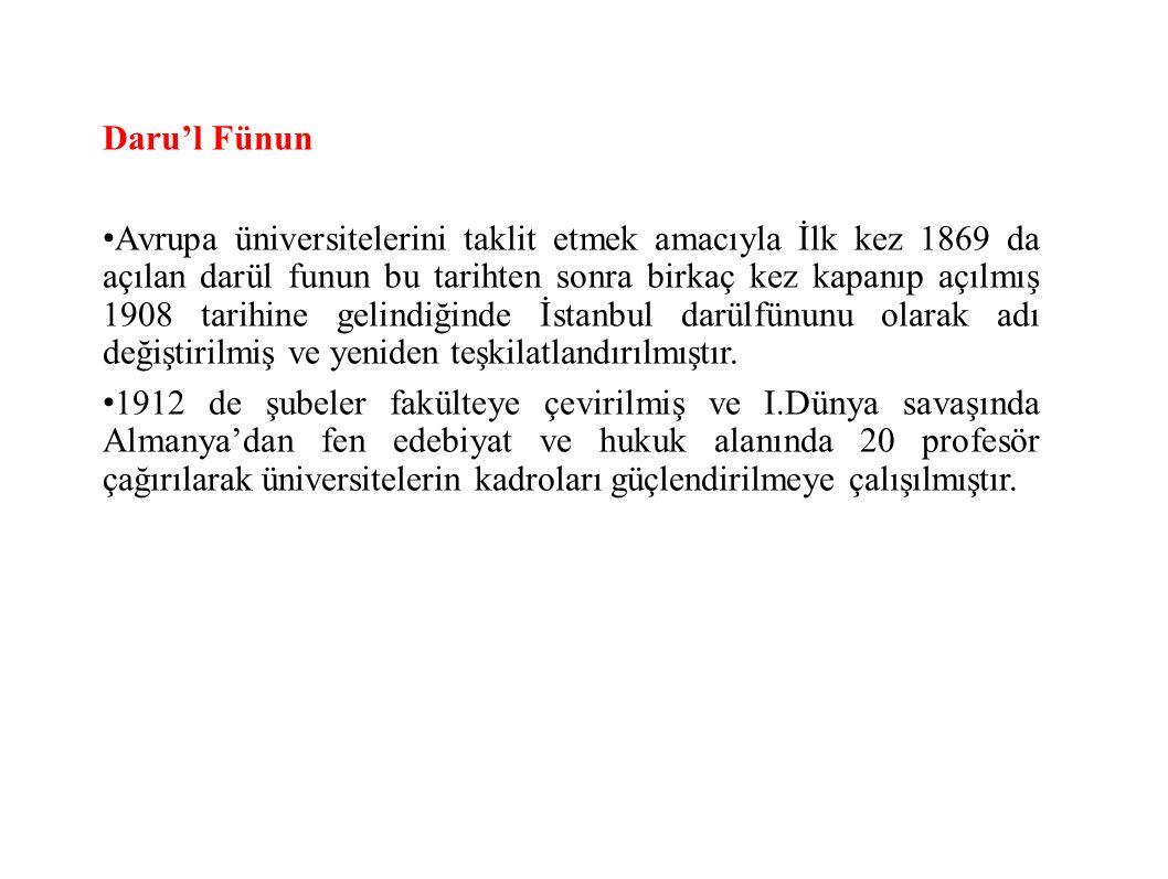 Daru'l Fünun Avrupa üniversitelerini taklit etmek amacıyla İlk kez 1869 da açılan darül funun bu tarihten sonra birkaç kez kapanıp açılmış 1908 tarihine gelindiğinde İstanbul darülfünunu olarak adı değiştirilmiş ve yeniden teşkilatlandırılmıştır.