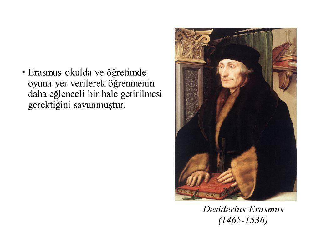 Desiderius Erasmus (1465-1536) Erasmus okulda ve öğretimde oyuna yer verilerek öğrenmenin daha eğlenceli bir hale getirilmesi gerektiğini savunmuştur.