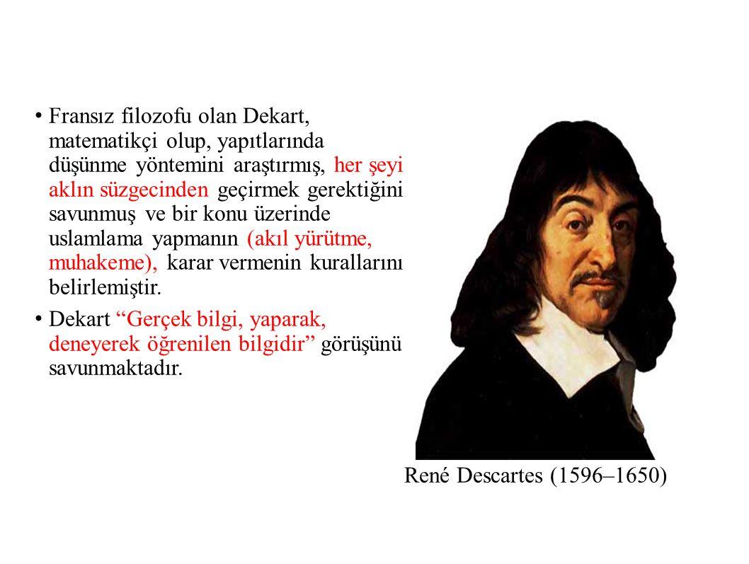 René Descartes (1596–1650) Fransız filozofu olan Dekart, matematikçi olup, yapıtlarında düşünme yöntemini araştırmış, her şeyi aklın süzgecinden geçirmek gerektiğini savunmuş ve bir konu üzerinde uslamlama yapmanın (akıl yürütme, muhakeme), karar vermenin kurallarını belirlemiştir.