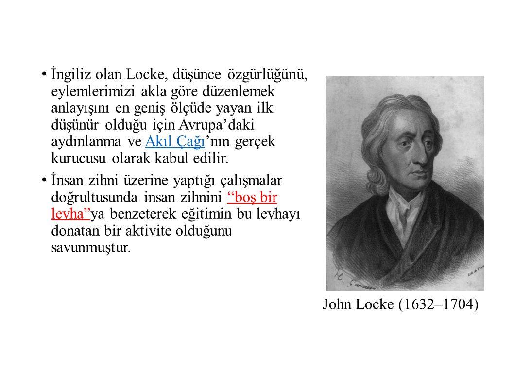 John Locke (1632–1704) İngiliz olan Locke, düşünce özgürlüğünü, eylemlerimizi akla göre düzenlemek anlayışını en geniş ölçüde yayan ilk düşünür olduğu için Avrupa'daki aydınlanma ve Akıl Çağı'nın gerçek kurucusu olarak kabul edilir.Akıl Çağı İnsan zihni üzerine yaptığı çalışmalar doğrultusunda insan zihnini boş bir levha ya benzeterek eğitimin bu levhayı donatan bir aktivite olduğunu savunmuştur.