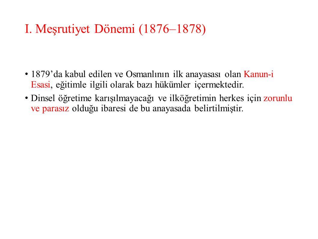 I. Meşrutiyet Dönemi (1876–1878) 1879'da kabul edilen ve Osmanlının ilk anayasası olan Kanun-i Esasi, eğitimle ilgili olarak bazı hükümler içermektedi
