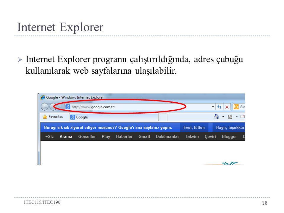 Internet Explorer  Internet Explorer programı çalıştırıldığında, adres çubuğu kullanılarak web sayfalarına ulaşılabilir. ITEC115/ITEC190 18