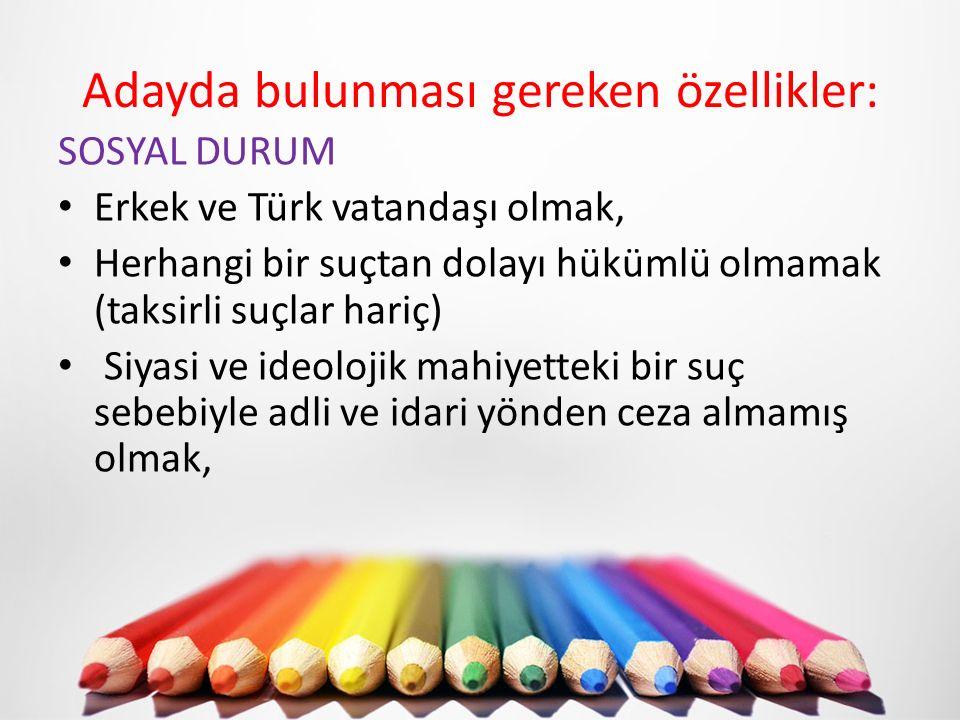 Adayda bulunması gereken özellikler: SOSYAL DURUM Erkek ve Türk vatandaşı olmak, Herhangi bir suçtan dolayı hükümlü olmamak (taksirli suçlar hariç) Si