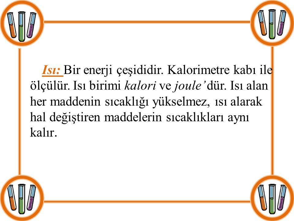 Isı: Bir enerji çeşididir. Kalorimetre kabı ile ölçülür. Isı birimi kalori ve joule' dür. Isı alan her maddenin sıcaklığı yükselmez, ısı alarak hal de