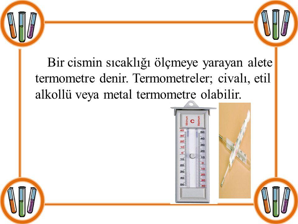 Bir cismin sıcaklığı ölçmeye yarayan alete termometre denir. Termometreler; civalı, etil alkollü veya metal termometre olabilir.