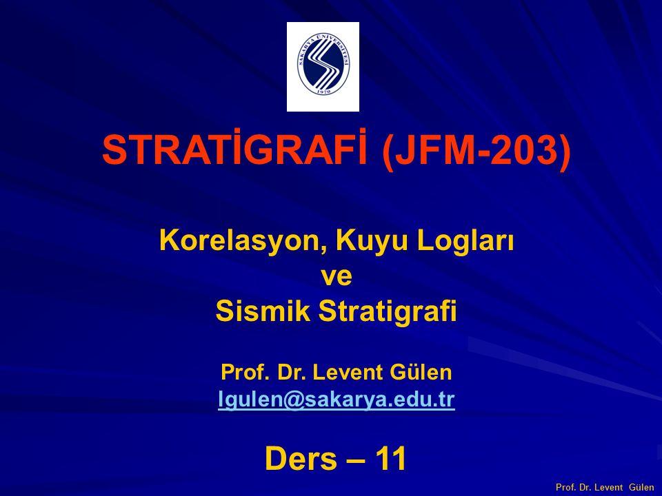 STRATİGRAFİ (JFM-203) Korelasyon, Kuyu Logları ve Sismik Stratigrafi Prof. Dr. Levent Gülen lgulen@sakarya.edu.tr Ders – 11 Prof. Dr. Levent Gülen