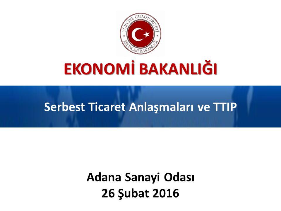 EKONOMİ BAKANLIĞI Serbest Ticaret Anlaşmaları ve TTIP Adana Sanayi Odası 26 Şubat 2016