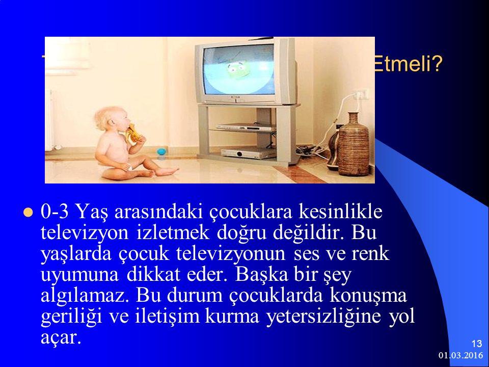 01.03.2016 13 Televizyon İzlerken Nelere Dikkat Etmeli? 0-3 Yaş arasındaki çocuklara kesinlikle televizyon izletmek doğru değildir. Bu yaşlarda çocuk